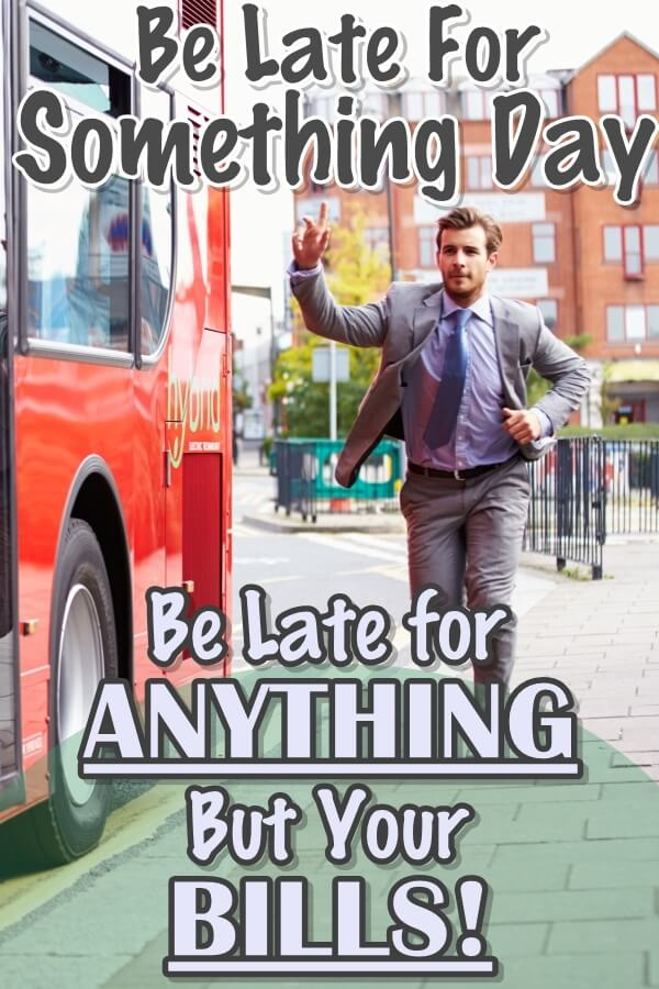 Be Late For Something Day: Be Late For Something Today, Anything BUT Your Bills!